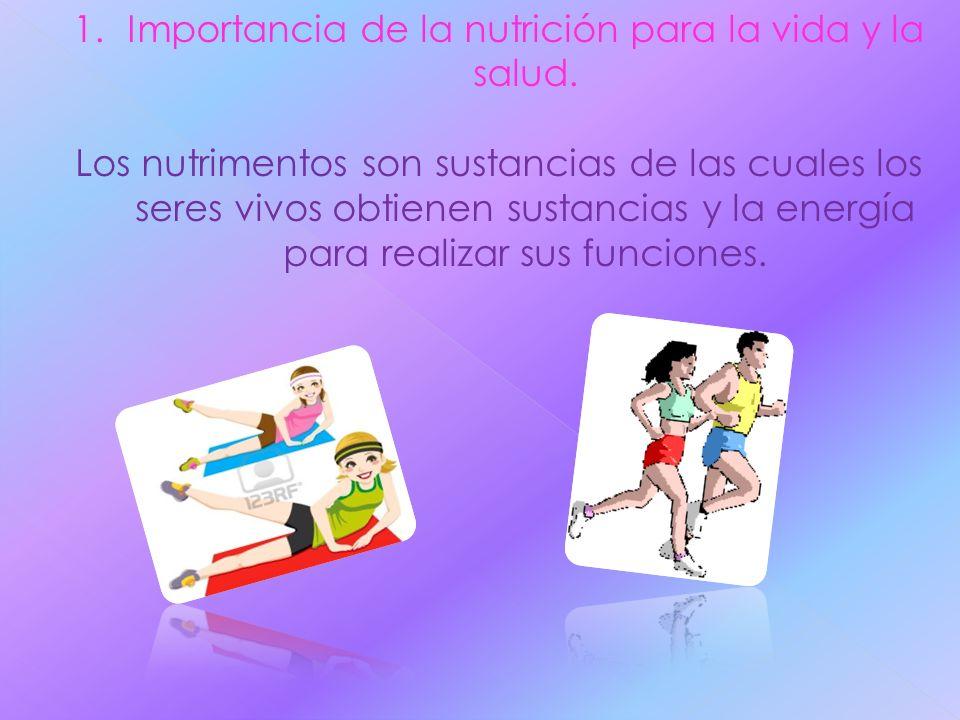 1.Importancia de la nutrición para la vida y la salud. Los nutrimentos son sustancias de las cuales los seres vivos obtienen sustancias y la energía p