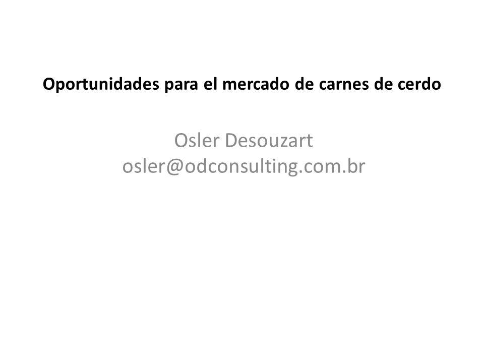 Oportunidades para el mercado de carnes de cerdo Osler Desouzart osler@odconsulting.com.br