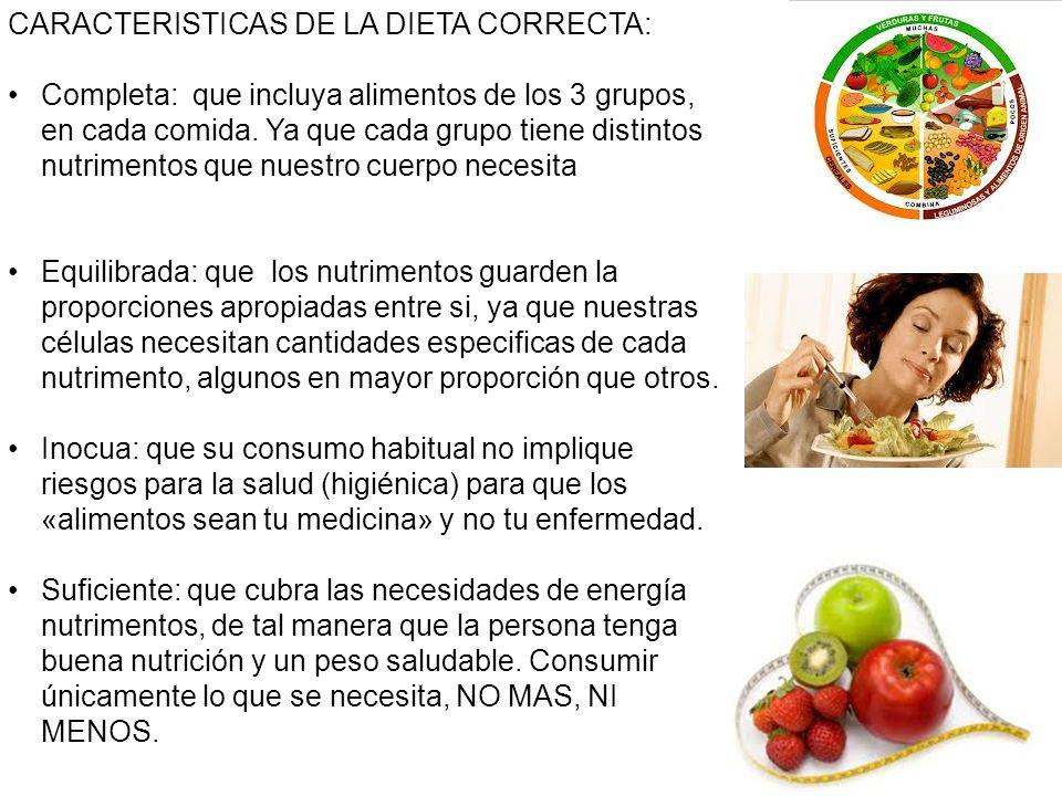CARACTERISTICAS DE LA DIETA CORRECTA: Completa: que incluya alimentos de los 3 grupos, en cada comida. Ya que cada grupo tiene distintos nutrimentos q