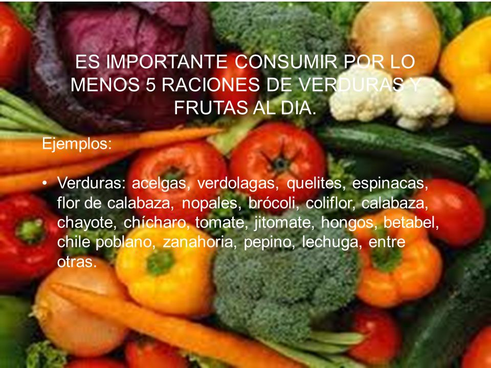 ES IMPORTANTE CONSUMIR POR LO MENOS 5 RACIONES DE VERDURAS Y FRUTAS AL DIA. Ejemplos: Verduras: acelgas, verdolagas, quelites, espinacas, flor de cala