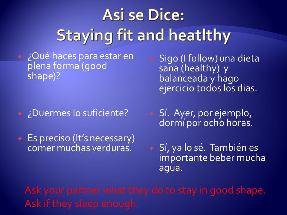 ¿Qué haces para estar en plena forma (good shape)? ¿Duermes lo suficiente? Es preciso (Its necessary) comer muchas verduras. Sigo (I follow) una dieta