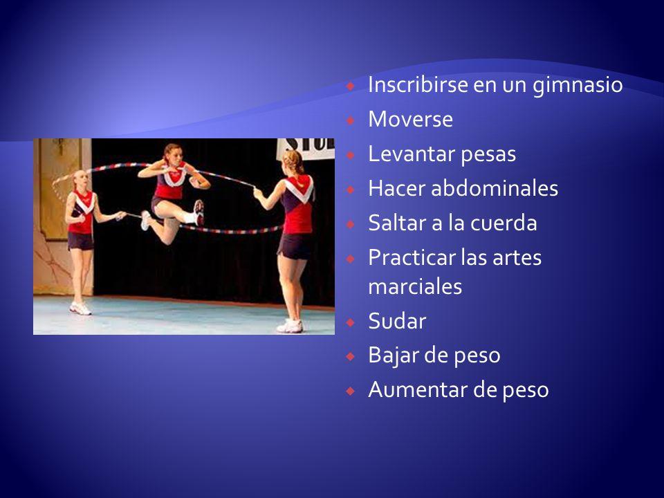 Inscribirse en un gimnasio Moverse Levantar pesas Hacer abdominales Saltar a la cuerda Practicar las artes marciales Sudar Bajar de peso Aumentar de p