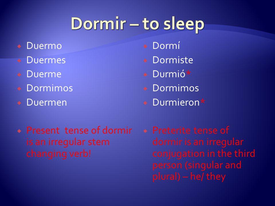 Duermo Duermes Duerme Dormimos Duermen Present tense of dormir is an irregular stem changing verb! Dormí Dormiste Durmió* Dormimos Durmieron* Preterit