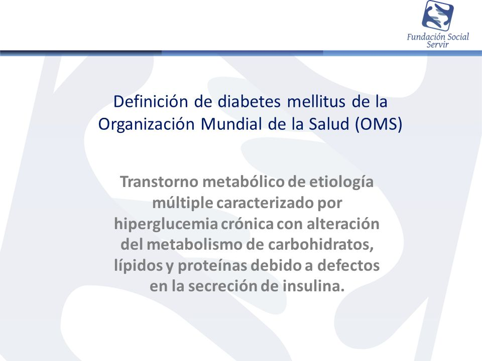 Definición de diabetes mellitus de la Organización Mundial de la Salud (OMS) Transtorno metabólico de etiología múltiple caracterizado por hiperglucem