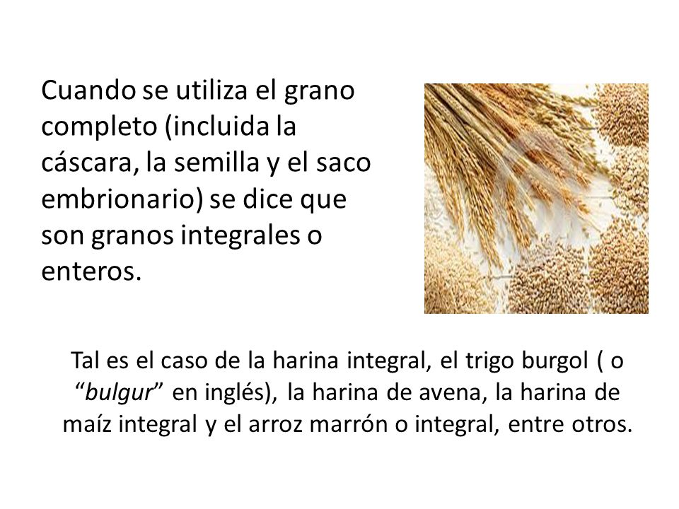 Cuando se utiliza el grano completo (incluida la cáscara, la semilla y el saco embrionario) se dice que son granos integrales o enteros.
