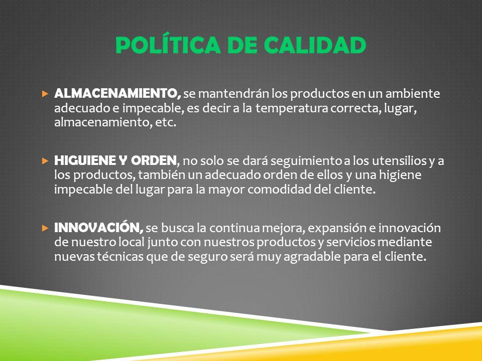 POLÍTICA DE CALIDAD ALMACENAMIENTO, se mantendrán los productos en un ambiente adecuado e impecable, es decir a la temperatura correcta, lugar, almace