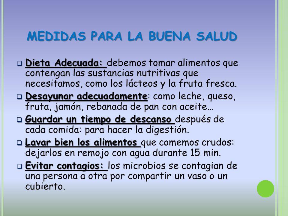 MEDIDAS PARA LA BUENA SALUD Dieta Adecuada: Dieta Adecuada: debemos tomar alimentos que contengan las sustancias nutritivas que necesitamos, como los