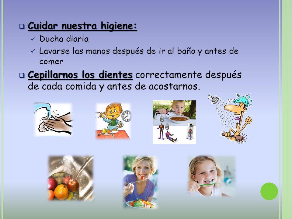 Cuidar nuestra higiene: Cuidar nuestra higiene: Ducha diaria Lavarse las manos después de ir al baño y antes de comer Cepillarnos los dientes Cepillar