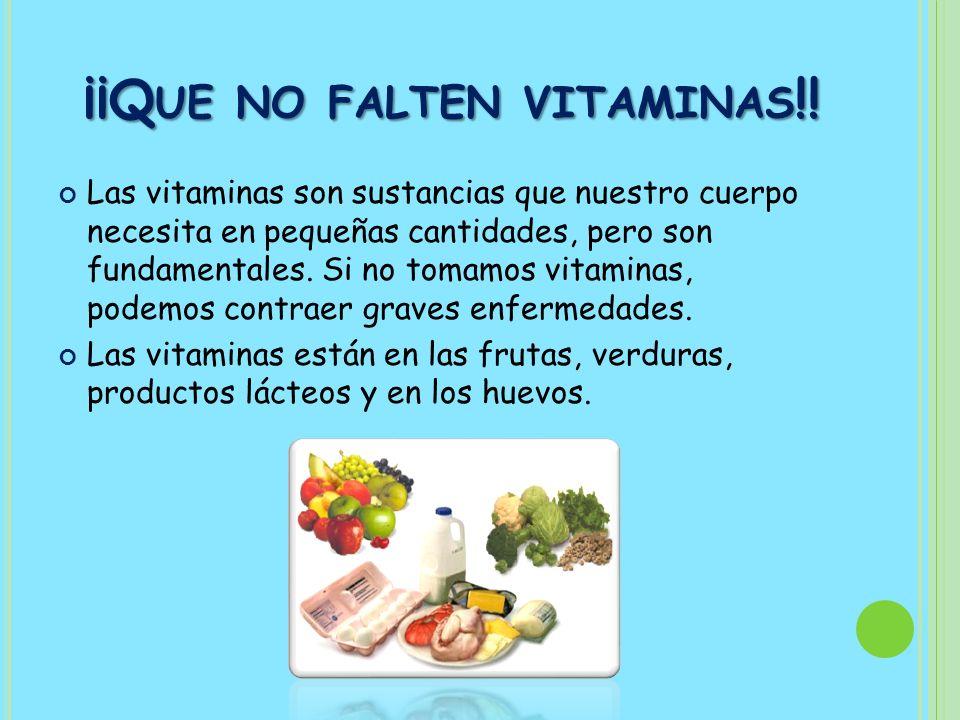 ¡¡Q UE NO FALTEN VITAMINAS !! Las vitaminas son sustancias que nuestro cuerpo necesita en pequeñas cantidades, pero son fundamentales. Si no tomamos v
