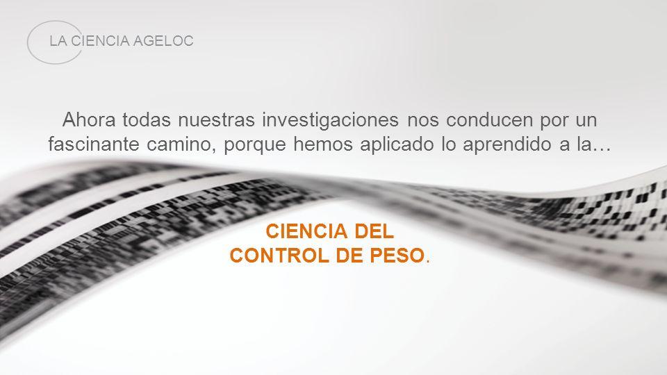 Ahora todas nuestras investigaciones nos conducen por un fascinante camino, porque hemos aplicado lo aprendido a la… CIENCIA DEL CONTROL DE PESO. LA C