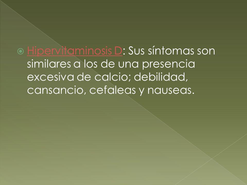 Hipervitaminosis D: Sus síntomas son similares a los de una presencia excesiva de calcio; debilidad, cansancio, cefaleas y nauseas. Hipervitaminosis D