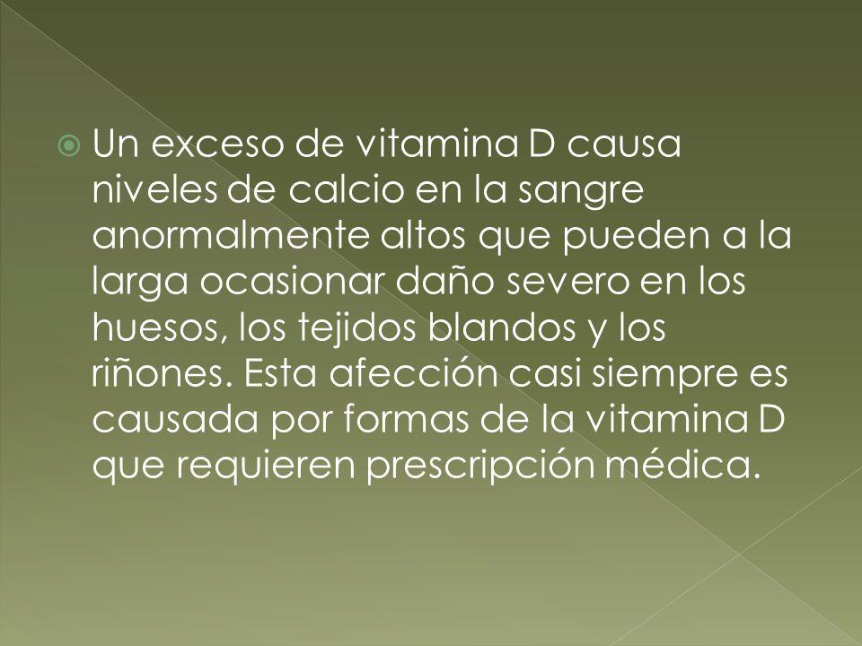 Un exceso de vitamina D causa niveles de calcio en la sangre anormalmente altos que pueden a la larga ocasionar daño severo en los huesos, los tejidos