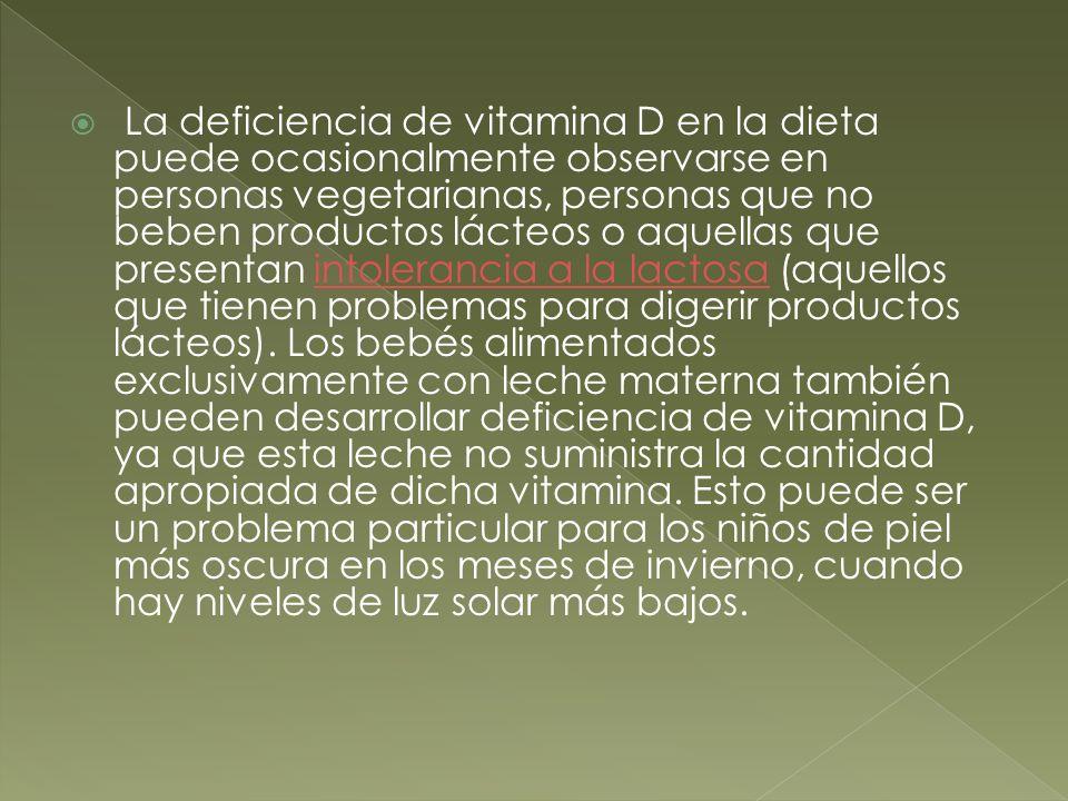 La deficiencia de vitamina D en la dieta puede ocasionalmente observarse en personas vegetarianas, personas que no beben productos lácteos o aquellas