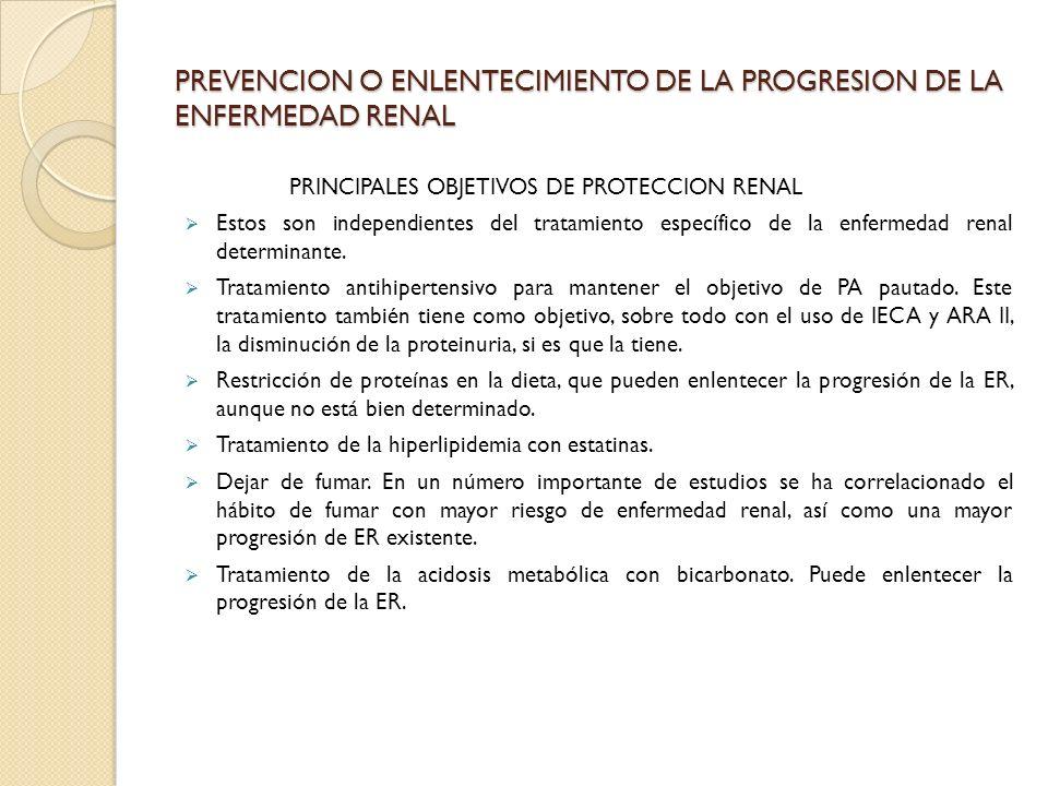 PREVENCION O ENLENTECIMIENTO DE LA PROGRESION DE LA ENFERMEDAD RENAL PRINCIPALES OBJETIVOS DE PROTECCION RENAL Estos son independientes del tratamient