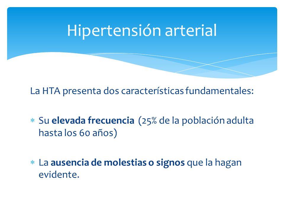 La HTA presenta dos características fundamentales: Su elevada frecuencia (25% de la población adulta hasta los 60 años) La ausencia de molestias o signos que la hagan evidente.