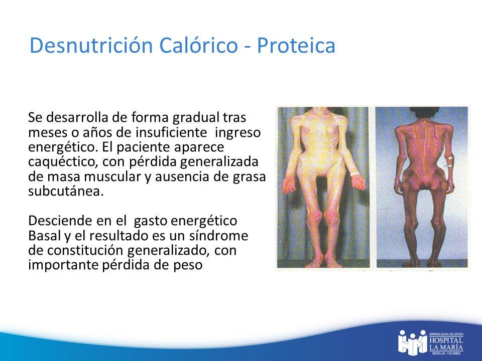 Desnutrición Calórico - Proteica Se desarrolla de forma gradual tras meses o años de insuficiente ingreso energético. El paciente aparece caquéctico,