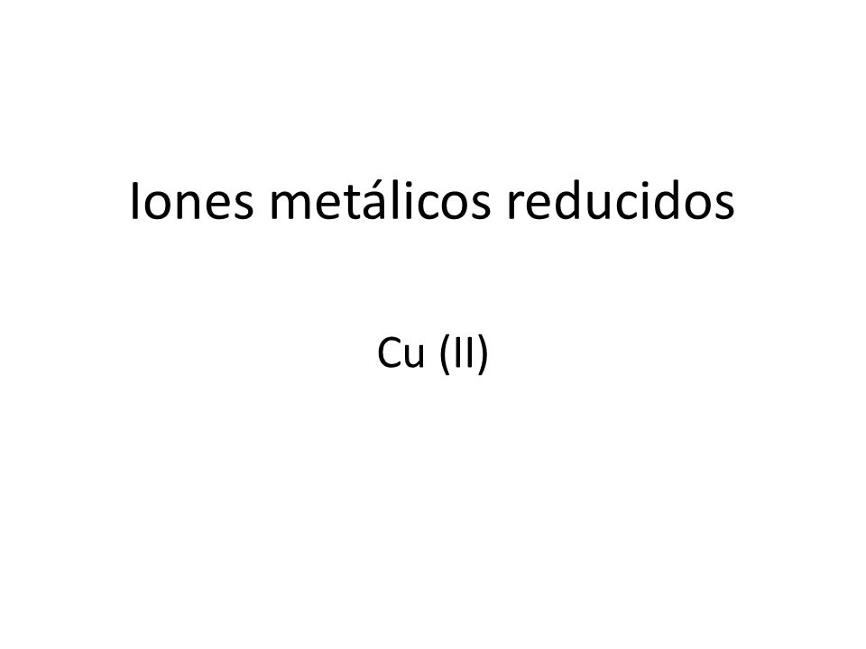 Iones metálicos reducidos Cu (II)