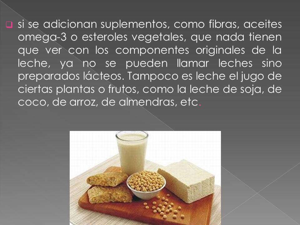 si se adicionan suplementos, como fibras, aceites omega-3 o esteroles vegetales, que nada tienen que ver con los componentes originales de la leche, y