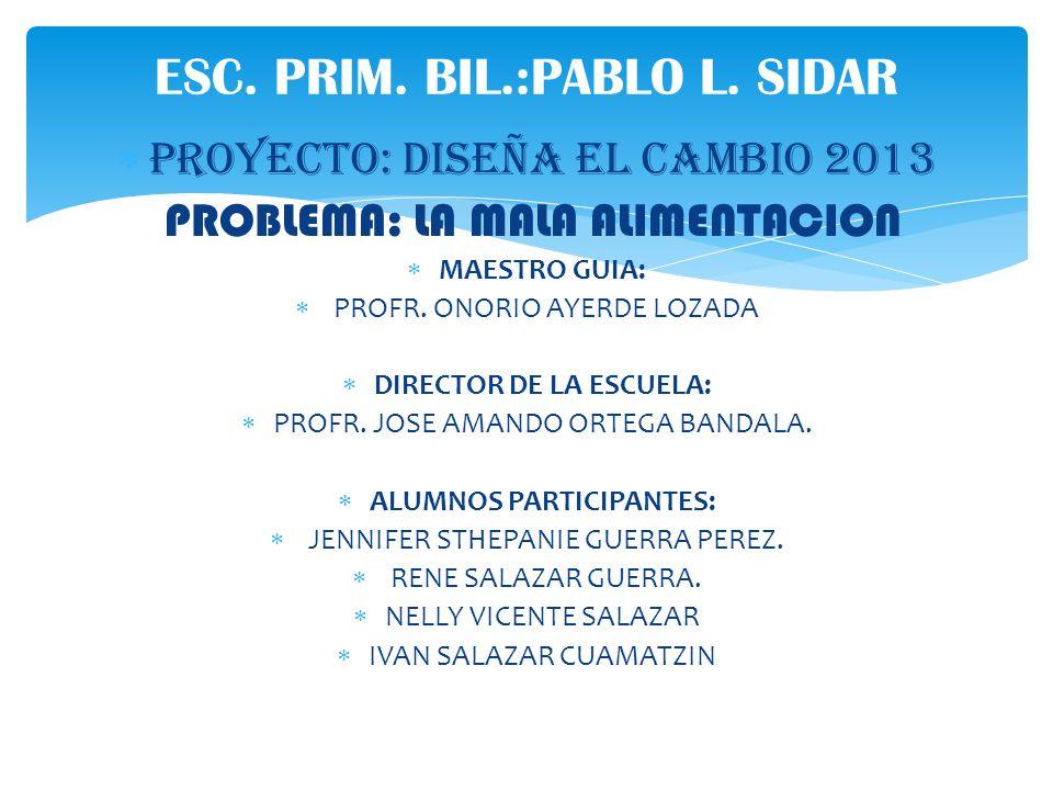 PROYECTO: DISEÑA EL CAMBIO 2013 PROBLEMA: LA MALA ALIMENTACION MAESTRO GUIA: PROFR. ONORIO AYERDE LOZADA DIRECTOR DE LA ESCUELA: PROFR. JOSE AMANDO OR