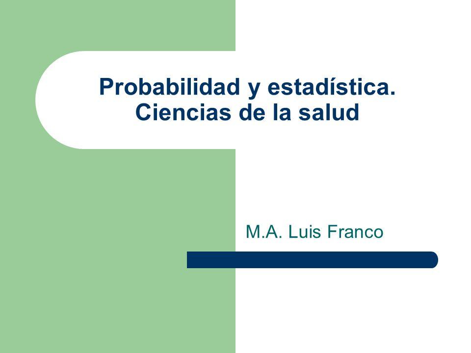 Probabilidad y estadística. Ciencias de la salud M.A. Luis Franco