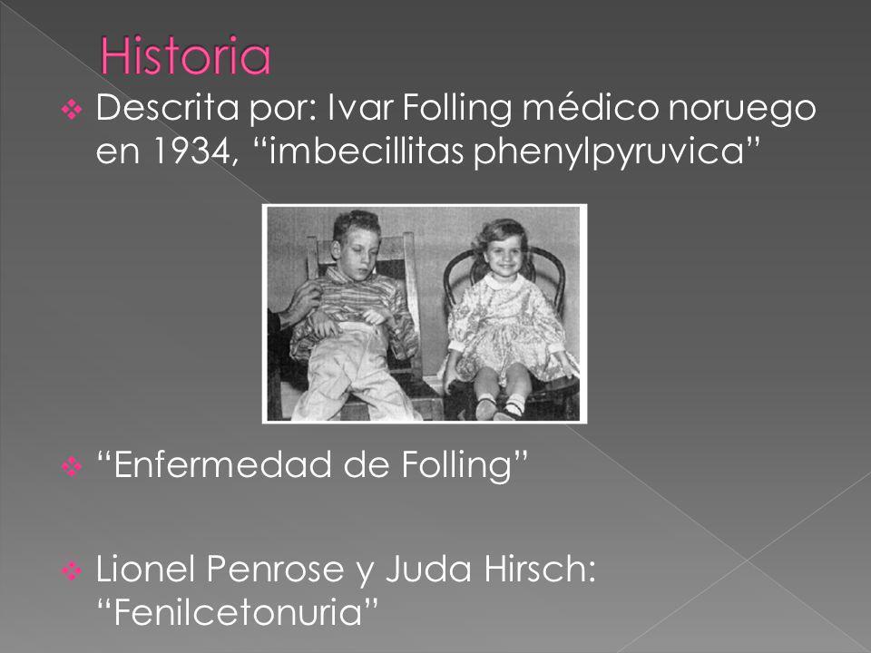 Descrita por: Ivar Folling médico noruego en 1934, imbecillitas phenylpyruvica Enfermedad de Folling Lionel Penrose y Juda Hirsch: Fenilcetonuria