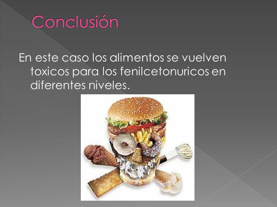 En este caso los alimentos se vuelven toxicos para los fenilcetonuricos en diferentes niveles.