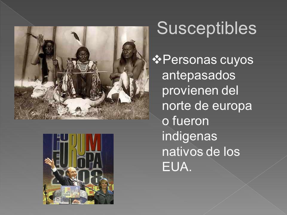 Susceptibles Personas cuyos antepasados provienen del norte de europa o fueron indigenas nativos de los EUA.