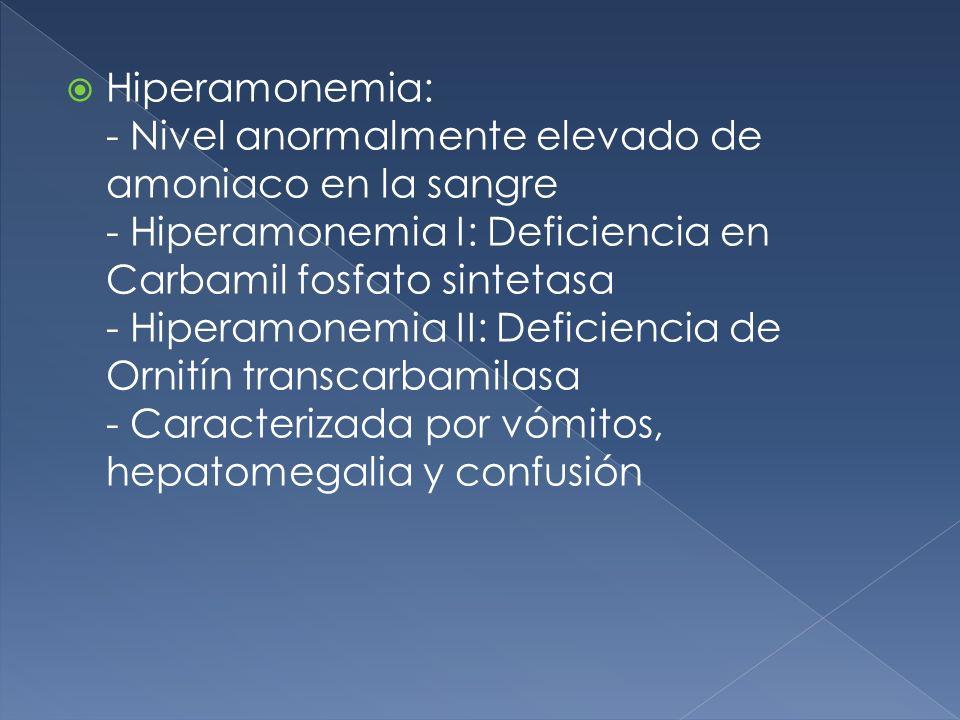 Hiperamonemia: - Nivel anormalmente elevado de amoniaco en la sangre - Hiperamonemia I: Deficiencia en Carbamil fosfato sintetasa - Hiperamonemia II: