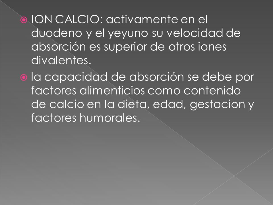 ION CALCIO: activamente en el duodeno y el yeyuno su velocidad de absorción es superior de otros iones divalentes. la capacidad de absorción se debe p