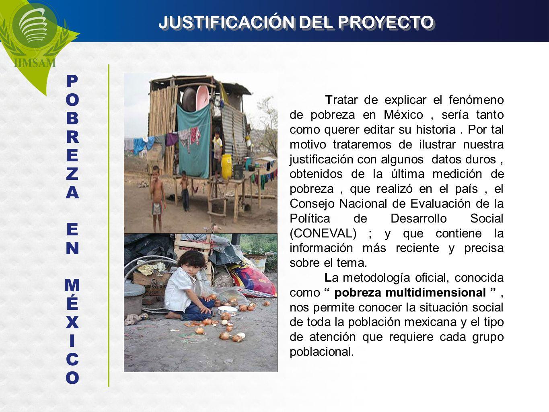 JUSTIFICACIÓN DEL PROYECTO Tratar de explicar el fenómeno de pobreza en México, sería tanto como querer editar su historia. Por tal motivo trataremos