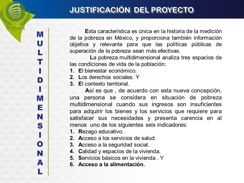 JUSTIFICACIÓN DEL PROYECTO Esta característica es única en la historia de la medición de la pobreza en México, y proporciona también información objet