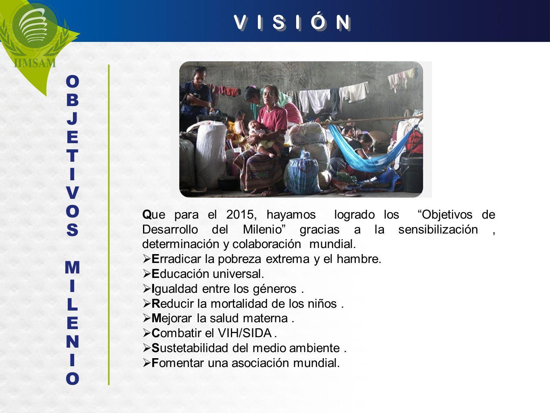 V I S I Ó N Que para el 2015, hayamos logrado los Objetivos de Desarrollo del Milenio gracias a la sensibilización, determinación y colaboración mundi