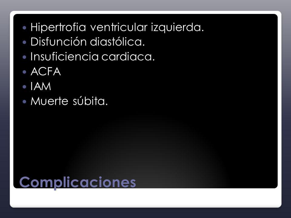 Complicaciones Hipertrofia ventricular izquierda. Disfunción diastólica. Insuficiencia cardiaca. ACFA IAM Muerte súbita.