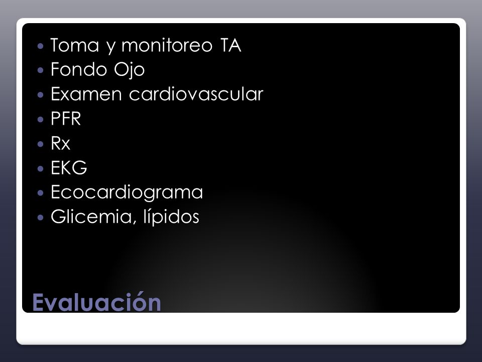 Evaluación Toma y monitoreo TA Fondo Ojo Examen cardiovascular PFR Rx EKG Ecocardiograma Glicemia, lípidos