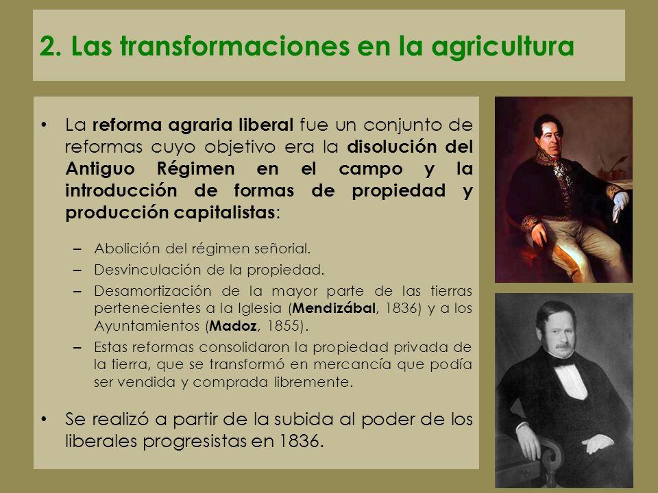 2. Las transformaciones en la agricultura La reforma agraria liberal fue un conjunto de reformas cuyo objetivo era la disolución del Antiguo Régimen e