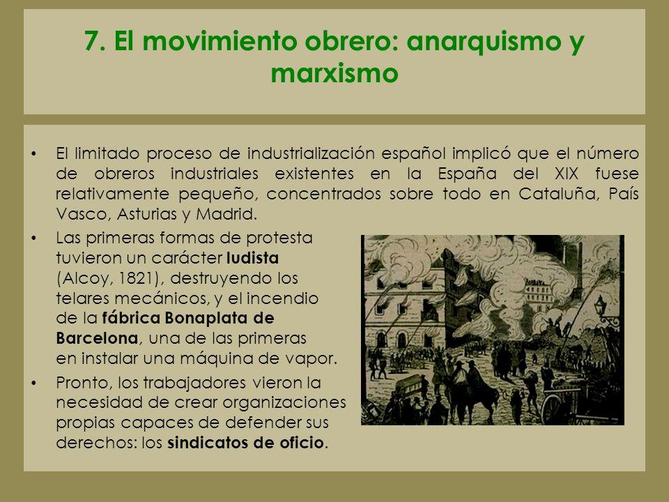 7. El movimiento obrero: anarquismo y marxismo El limitado proceso de industrialización español implicó que el número de obreros industriales existent