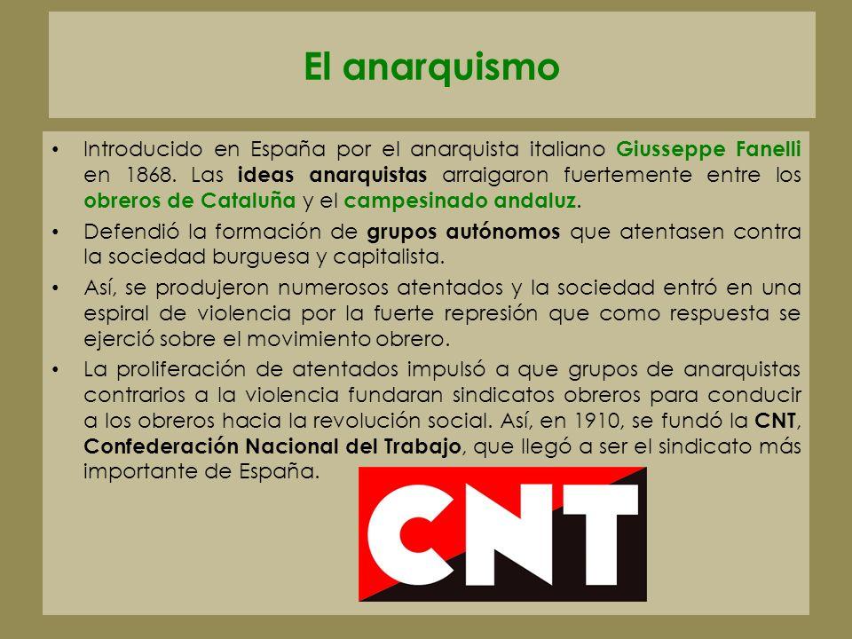 El anarquismo Introducido en España por el anarquista italiano Giusseppe Fanelli en 1868. Las ideas anarquistas arraigaron fuertemente entre los obrer