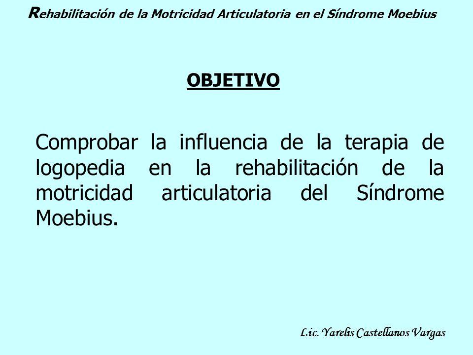 OBJETIVO Comprobar la influencia de la terapia de logopedia en la rehabilitación de la motricidad articulatoria del Síndrome Moebius. R ehabilitación