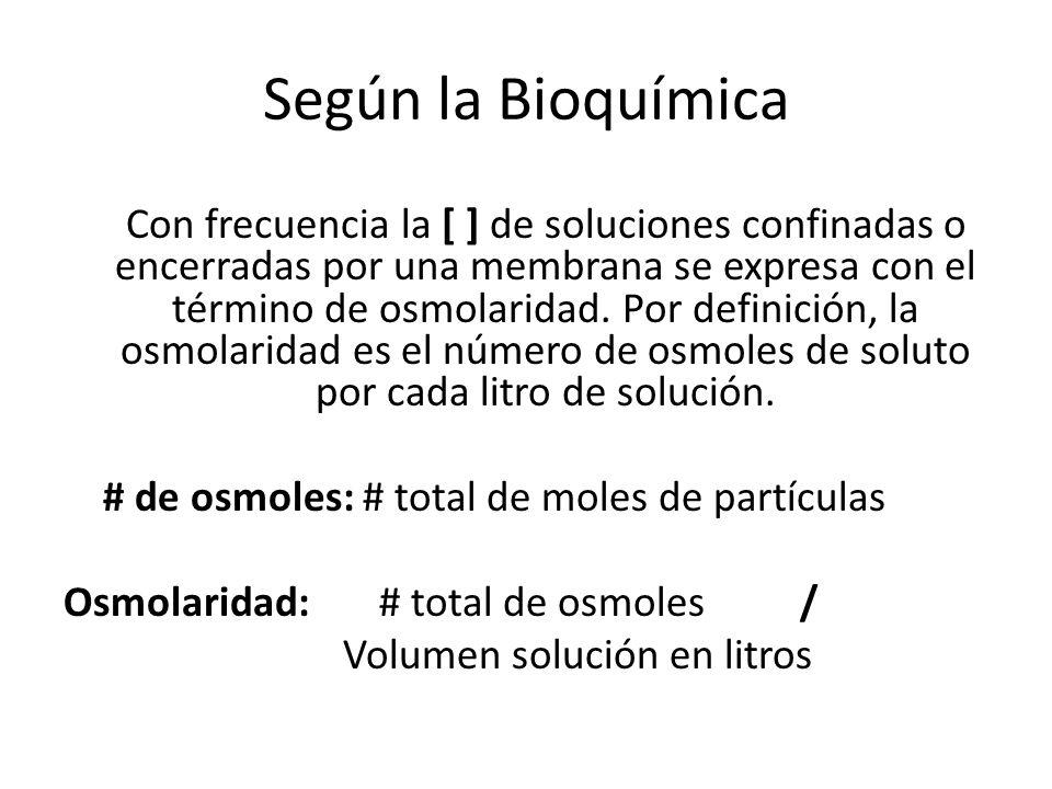 Según la Bioquímica Con frecuencia la [ ] de soluciones confinadas o encerradas por una membrana se expresa con el término de osmolaridad. Por definic