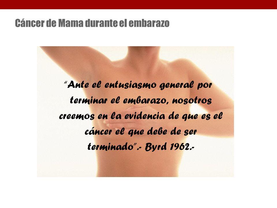 Cáncer de Mama durante el embarazo Ante el entusiasmo general por terminar el embarazo, nosotros creemos en la evidencia de que es el cáncer el que debe de ser terminado.- Byrd 1962.-