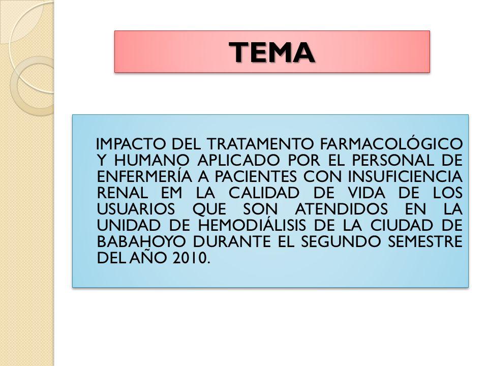 TEMATEMA IMPACTO DEL TRATAMENTO FARMACOLÓGICO Y HUMANO APLICADO POR EL PERSONAL DE ENFERMERÍA A PACIENTES CON INSUFICIENCIA RENAL EM LA CALIDAD DE VIDA DE LOS USUARIOS QUE SON ATENDIDOS EN LA UNIDAD DE HEMODIÁLISIS DE LA CIUDAD DE BABAHOYO DURANTE EL SEGUNDO SEMESTRE DEL AÑO 2010.