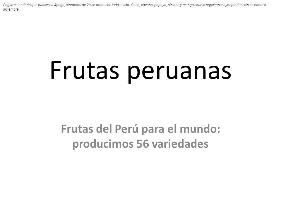 Frutas peruanas Frutas del Perú para el mundo: producimos 56 variedades Seg ú n calendario que publica la Apega, alrededor de 29 se producen todo el a