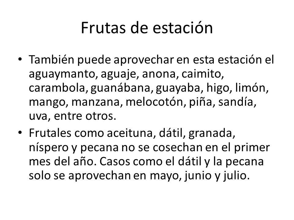 Frutas de estación También puede aprovechar en esta estación el aguaymanto, aguaje, anona, caimito, carambola, guanábana, guayaba, higo, limón, mango,