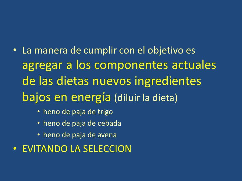 La manera de cumplir con el objetivo es agregar a los componentes actuales de las dietas nuevos ingredientes bajos en energía (diluir la dieta) heno de paja de trigo heno de paja de cebada heno de paja de avena EVITANDO LA SELECCION