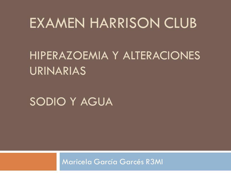 EXAMEN HARRISON CLUB HIPERAZOEMIA Y ALTERACIONES URINARIAS SODIO Y AGUA Maricela García Garcés R3MI