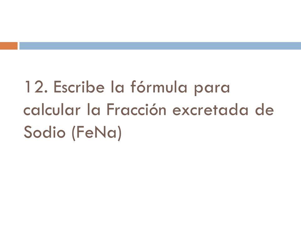 12. Escribe la fórmula para calcular la Fracción excretada de Sodio (FeNa)