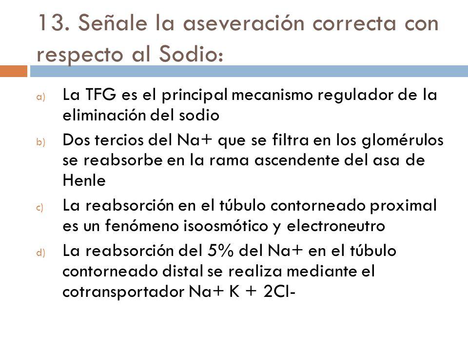 13. Señale la aseveración correcta con respecto al Sodio: a) La TFG es el principal mecanismo regulador de la eliminación del sodio b) Dos tercios del