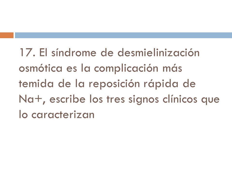 17. El síndrome de desmielinización osmótica es la complicación más temida de la reposición rápida de Na+, escribe los tres signos clínicos que lo car