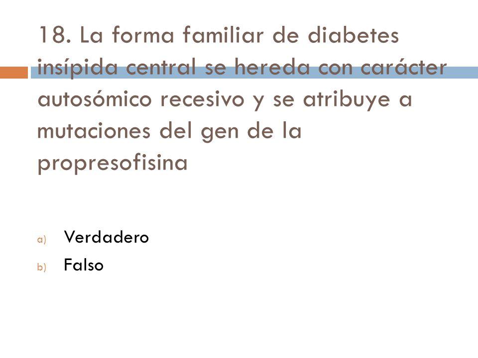 18. La forma familiar de diabetes insípida central se hereda con carácter autosómico recesivo y se atribuye a mutaciones del gen de la propresofisina