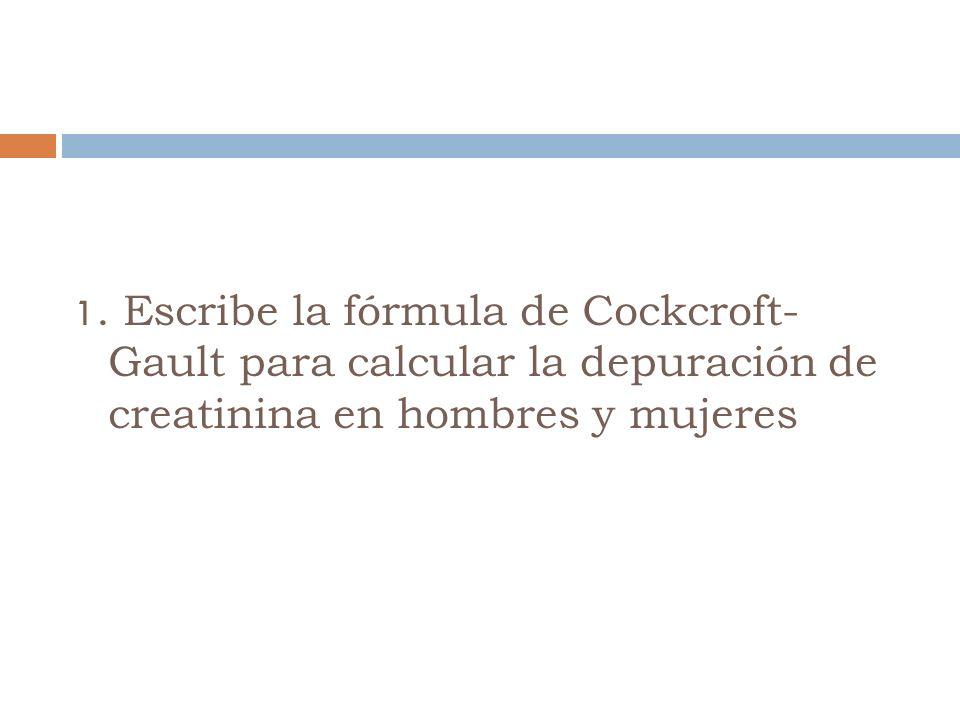 1. Escribe la fórmula de Cockcroft- Gault para calcular la depuración de creatinina en hombres y mujeres